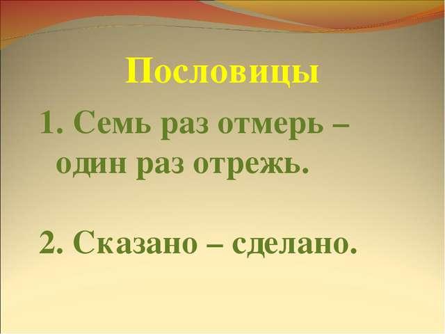 Пословицы Семь раз отмерь – один раз отрежь. 2. Сказано – сделано.