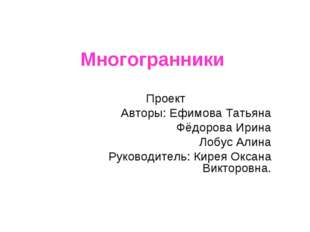 Многогранники Проект Авторы: Ефимова Татьяна Фёдорова Ирина Лобус Алина Руков