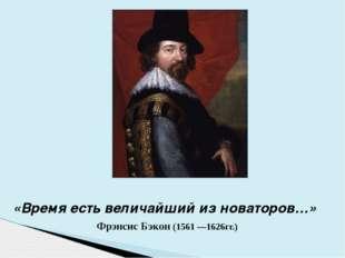 «Время есть величайший из новаторов…» Фрэнсис Бэкон (1561 —1626гг.)