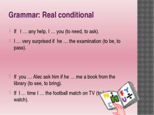 Grammar: Real conditional If I … any help, I … you (to need, to ask). I … ver