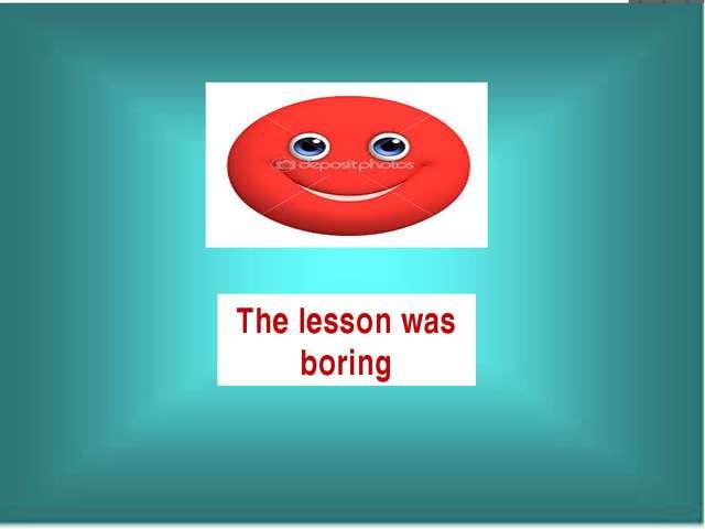 The lesson was boring