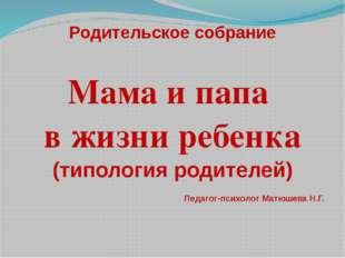 Родительское собрание Мама и папа в жизни ребенка (типология родителей) Педаг