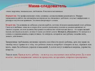 Мама-следователь -очень энергична, эмоциональна, любопытна. Властная и всёзна
