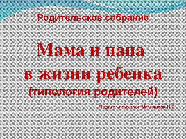 Родительское собрание Мама и папа в жизни ребенка (типология родителей) Педаг...