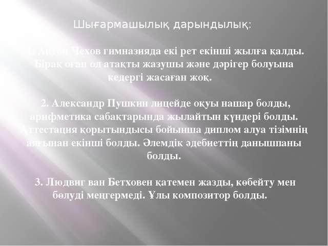 Шығармашылық дарындылық: 1. Антон Чехов гимназияда екі рет екінші жылға қалды...