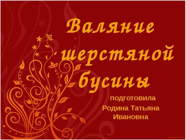 Валяние шерстяной бусины подготовила Родина Татьяна Ивановна