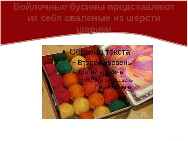 Войлочные бусины представляют из себя сваленые из шерсти шарики