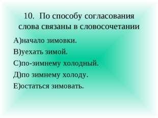 10.По способу согласования слова связаны в словосочетании А)начало зимовки.