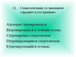 11.Словосочетание со значением «предмет и его признак» А)упорно тренироватьс