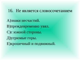 16.Не является словосочетанием А)знаки несчастий. В)преждевременно увял. С)с
