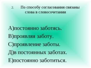 2.По способу согласования связаны слова в словосочетании А)постоянно заботяс
