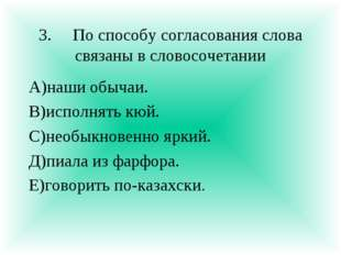 3.По способу согласования слова связаны в словосочетании А)наши обычаи. В)ис