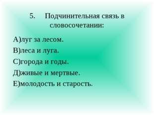 5.Подчинительная связь в словосочетании: А)луг за лесом. В)леса и луга. С)го