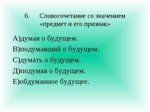 6.Словосочетание со значением «предмет и его признак» А)думая о будущем. В)п