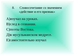 8.Словосочетание со значением «действие и его признак» А)изучал на уроках. В