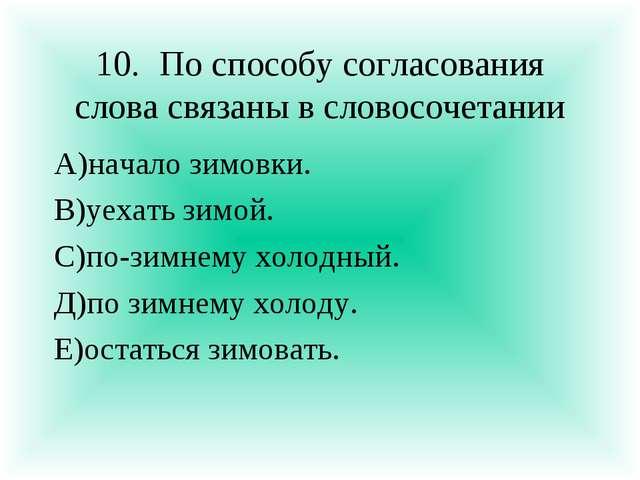 10.По способу согласования слова связаны в словосочетании А)начало зимовки....