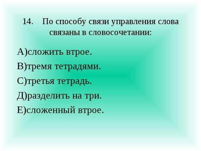 14.По способу связи управления слова связаны в словосочетании: А)сложить втр...