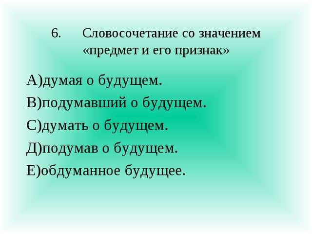 6.Словосочетание со значением «предмет и его признак» А)думая о будущем. В)п...
