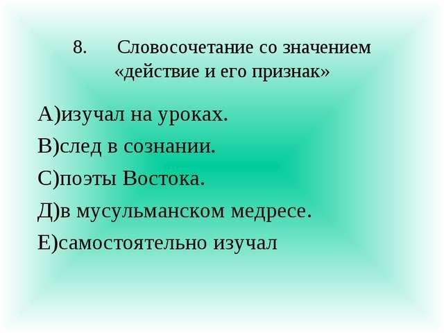 8.Словосочетание со значением «действие и его признак» А)изучал на уроках. В...