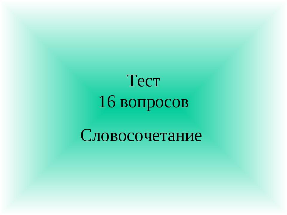Тест 16 вопросов Словосочетание
