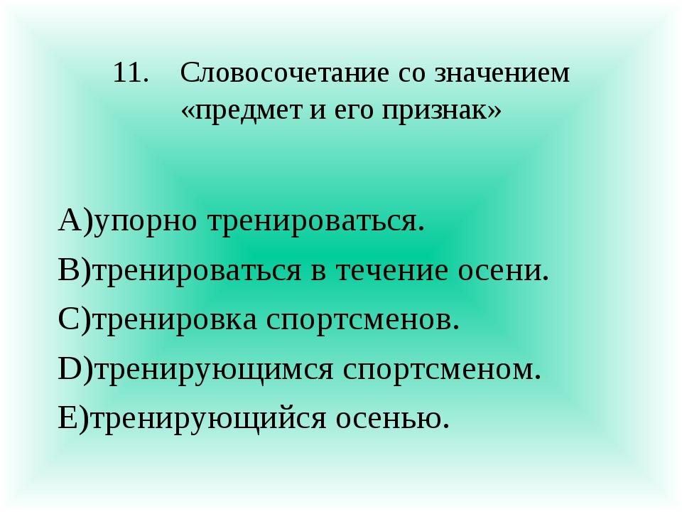 11.Словосочетание со значением «предмет и его признак» А)упорно тренироватьс...