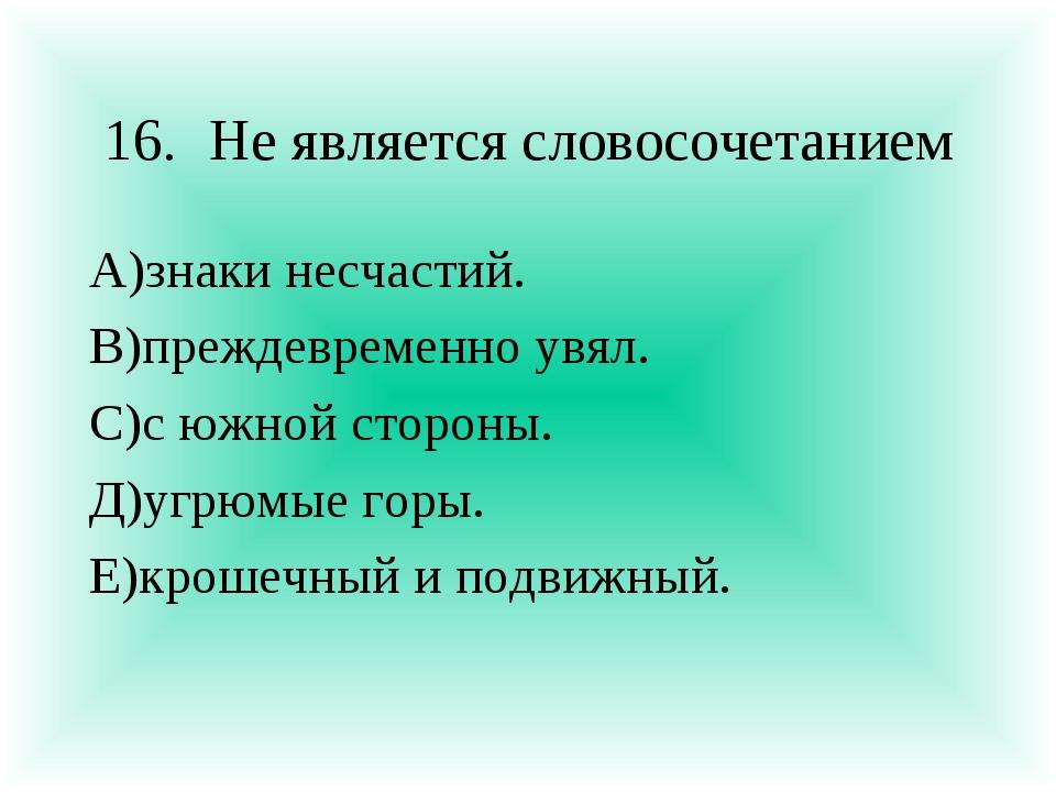 16.Не является словосочетанием А)знаки несчастий. В)преждевременно увял. С)с...
