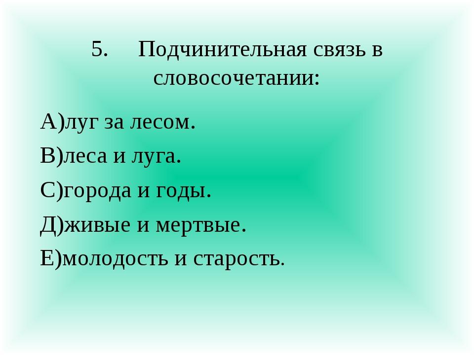 5.Подчинительная связь в словосочетании: А)луг за лесом. В)леса и луга. С)го...