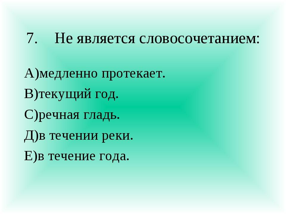 7.Не является словосочетанием: А)медленно протекает. В)текущий год. С)речная...