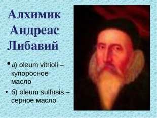 а) oleum vitrioli – купоросное масло б) oleum sulfusis – серное масло Алхими