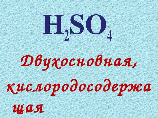 Н2SO4 Двухосновная, кислородосодержащая