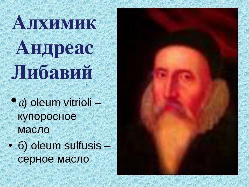 а) oleum vitrioli – купоросное масло б) oleum sulfusis – серное масло Алхими...