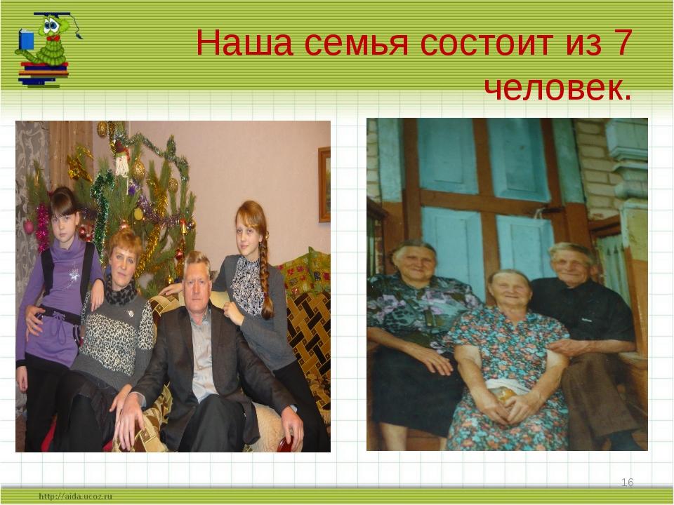 Наша семья состоит из 7 человек. *