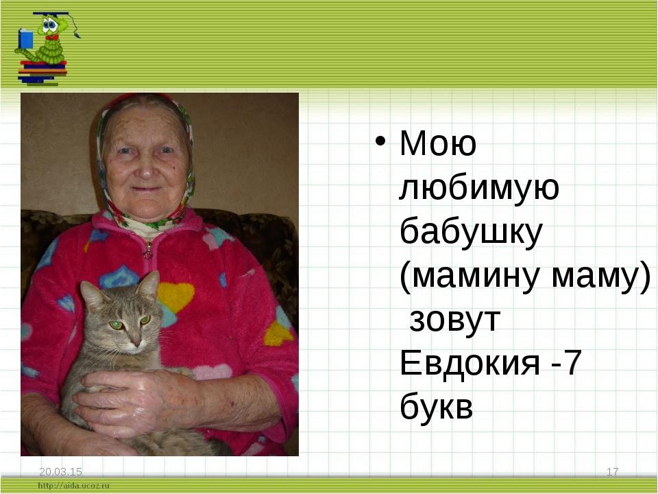 * * Мою любимую бабушку (мамину маму) зовут Евдокия -7 букв