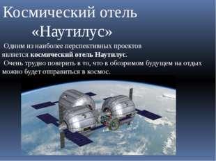 Одним из наиболее перспективных проектов являетсякосмический отель Наутилус