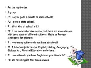 Put the right order 1 group P1: Do you go to a private or state school? P2: I