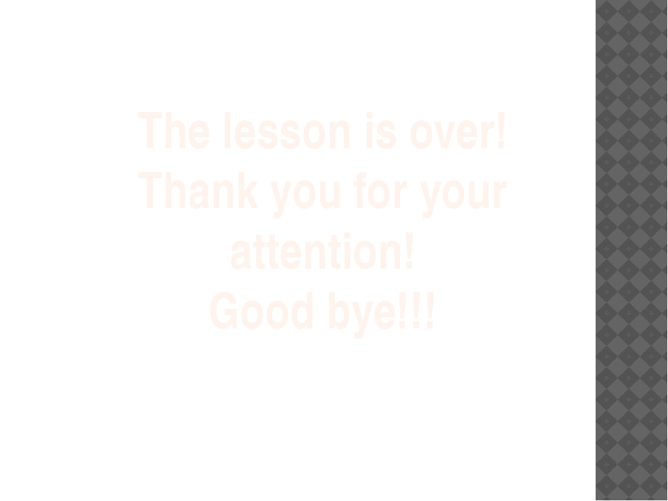 The lesson is over! Thank you for your attention! Good bye!!!