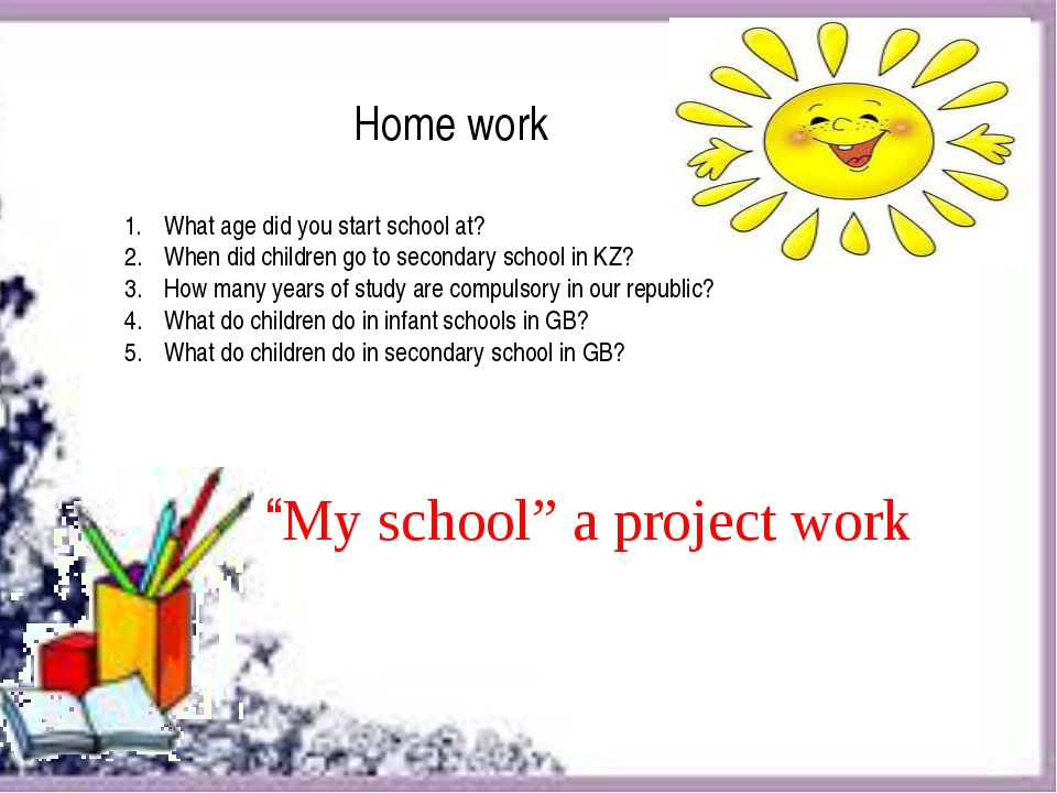 """My school"" a project work Home work What age did you start school at? When..."