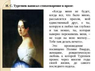 И. С. Тургенев написал стихотворение в прозе: «Когда меня не будет, когда все