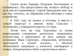 Своего мужа Варвара Петровна боготворила и побаивалась. Она предоставила ему