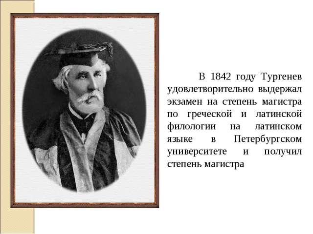 В 1842 году Тургенев удовлетворительно выдержал экзамен на степень магистра...