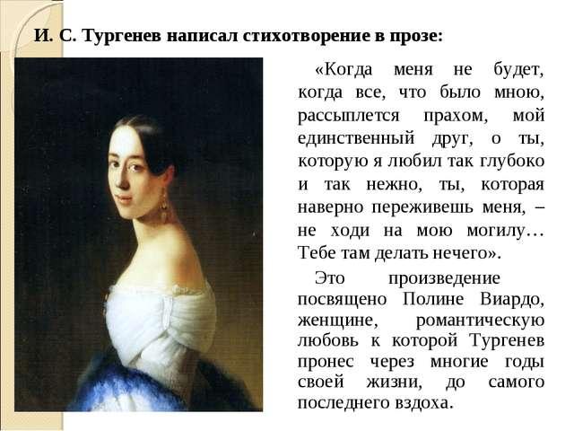 И. С. Тургенев написал стихотворение в прозе: «Когда меня не будет, когда все...