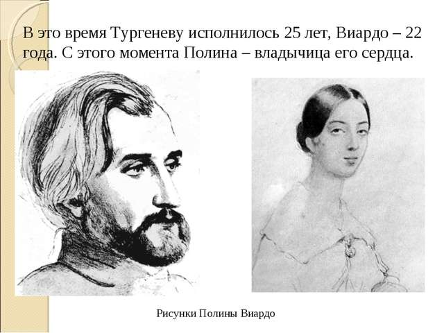 В это время Тургеневу исполнилось 25 лет, Виардо – 22 года. С этого момента П...