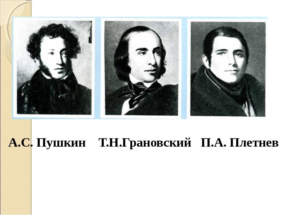 А.С. Пушкин Т.Н.Грановский П.А. Плетнев