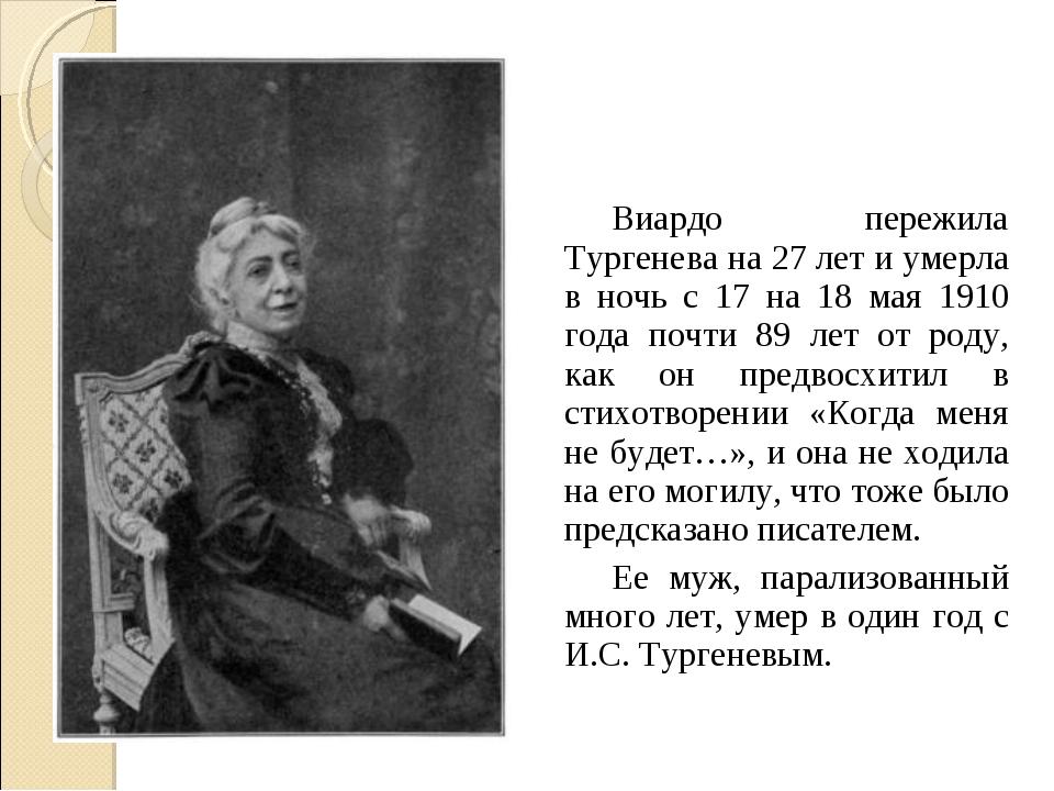 Виардо пережила Тургенева на 27 лет и умерла в ночь с 17 на 18 мая 1910 года...