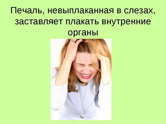 Печаль, невыплаканная в слезах, заставляет плакать внутренние органы