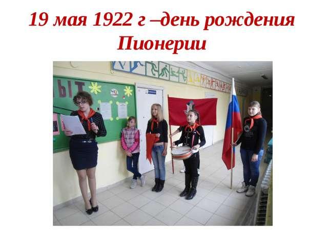 19 мая 1922 г –день рождения Пионерии