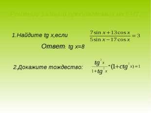 Решение заданий,предлагаемых на ЕНТ: 1.Найдите tg x,если Ответ: tg x=8 2.Дока