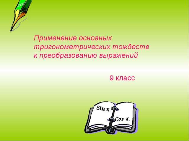 Sin x Cos x Применение основных тригонометрических тождеств к преобразованию...