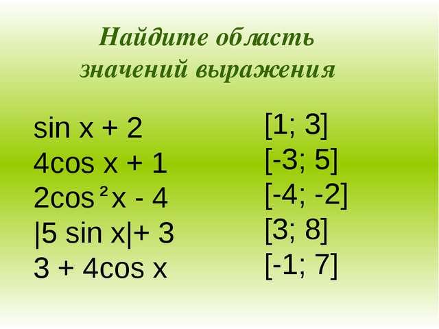 sin x + 2 4cos x + 1 2cos x - 4  5 sin x + 3 3 + 4cos x [1; 3] [-3; 5] [-4;...