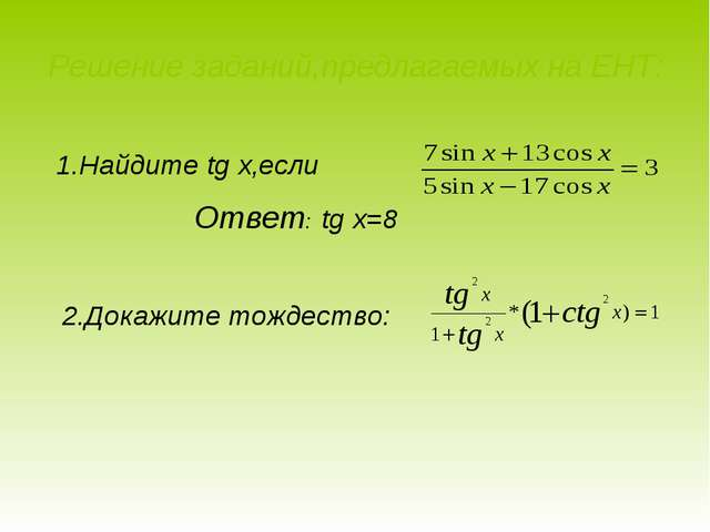 Решение заданий,предлагаемых на ЕНТ: 1.Найдите tg x,если Ответ: tg x=8 2.Дока...